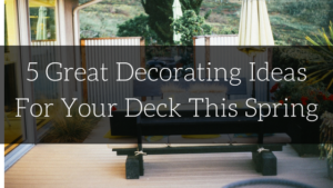 5 Great Decorating Ideas For Your Deck This Spring